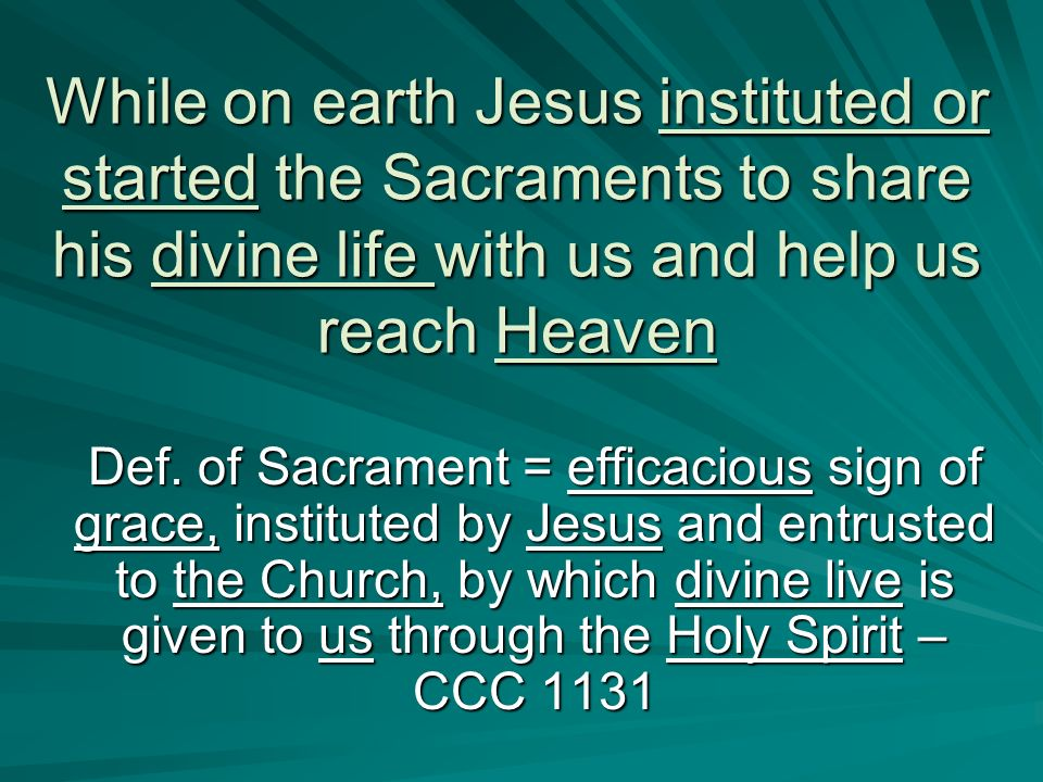 While on earth Jesus instituted or started the Sacraments to share his divine life with us and help us reach Heaven Def. of Sacrament = efficacious si