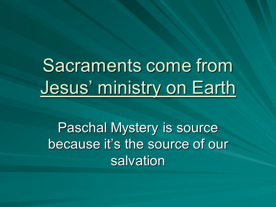 Sacraments come from Jesus ministry on Earth Paschal Mystery is source because its the source of our salvation
