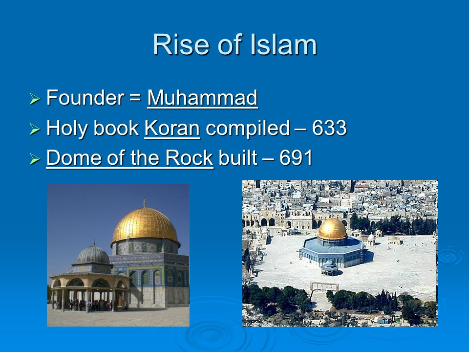 Rise of Islam Founder = Muhammad Founder = Muhammad Holy book Koran compiled – 633 Holy book Koran compiled – 633 Dome of the Rock built – 691 Dome of the Rock built – 691