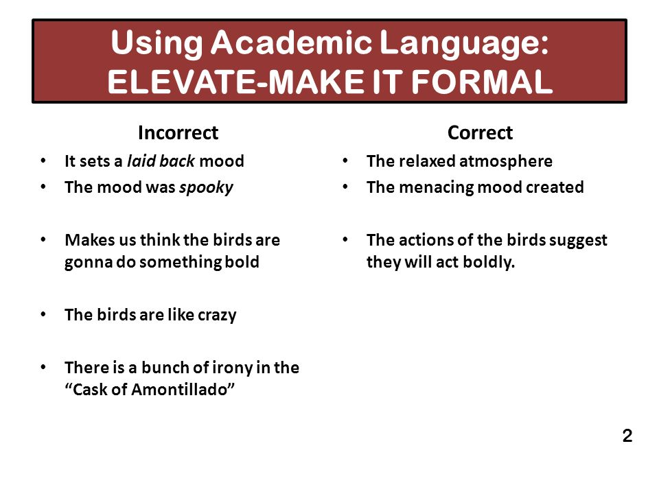 Using Academic Language: ELEVATE-MAKE IT FORMAL Incorrect It sets a laid back mood The mood was spooky Makes us think the birds are gonna do something
