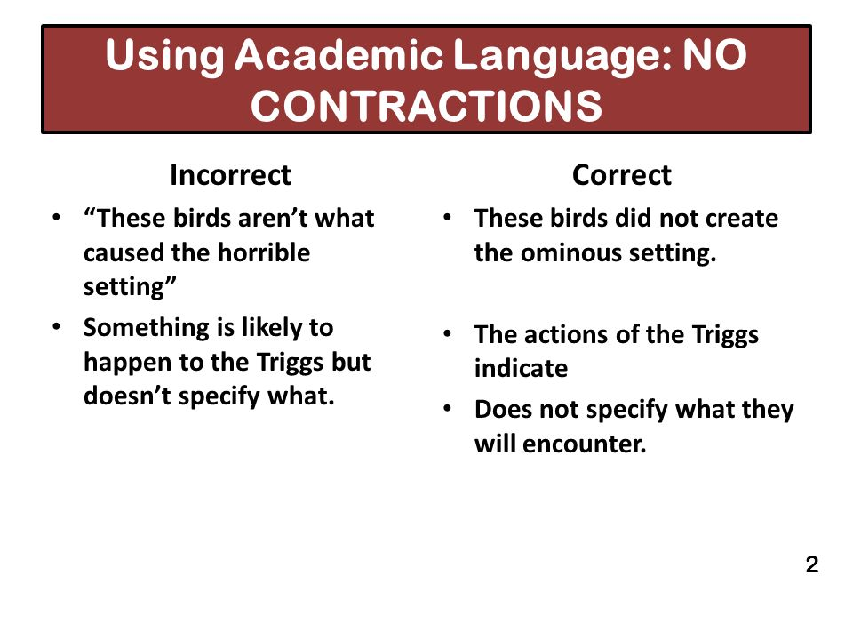 Using Academic Language: NO CONTRACTIONS Incorrect These birds arent what caused the horrible setting Something is likely to happen to the Triggs but
