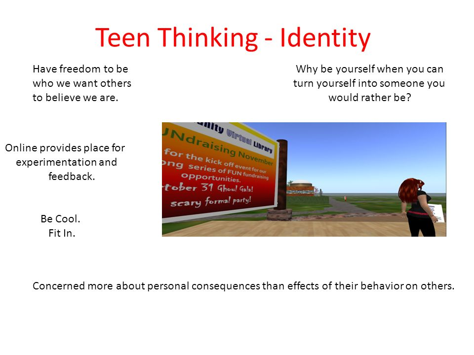 Teen Thinking - Identity Why be yourself when you can turn yourself into someone you would rather be.