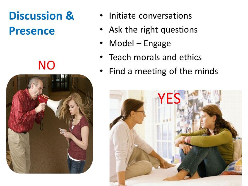 Discussion & Presence Initiate conversations Ask the right questions Model – Engage Teach morals and ethics Find a meeting of the minds NO YES