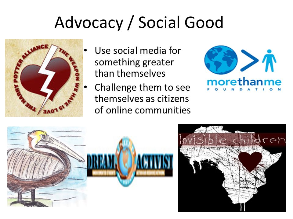 Advocacy / Social Good Use social media for something greater than themselves Challenge them to see themselves as citizens of online communities