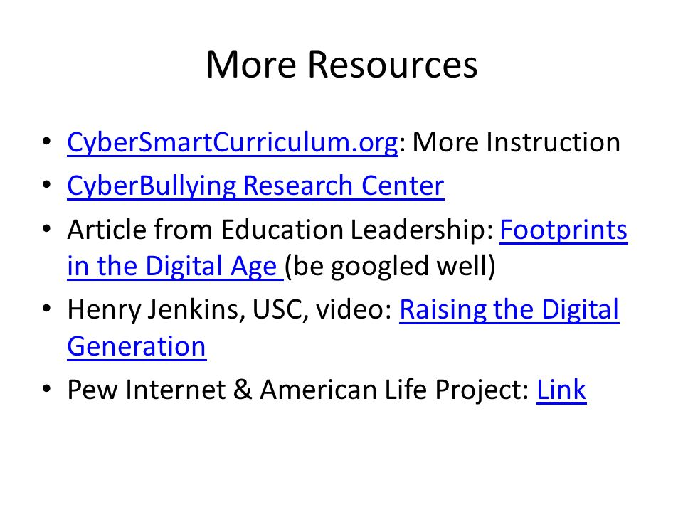 More Resources CyberSmartCurriculum.org: More Instruction CyberSmartCurriculum.org CyberBullying Research Center Article from Education Leadership: Footprints in the Digital Age (be googled well)Footprints in the Digital Age Henry Jenkins, USC, video: Raising the Digital GenerationRaising the Digital Generation Pew Internet & American Life Project: LinkLink