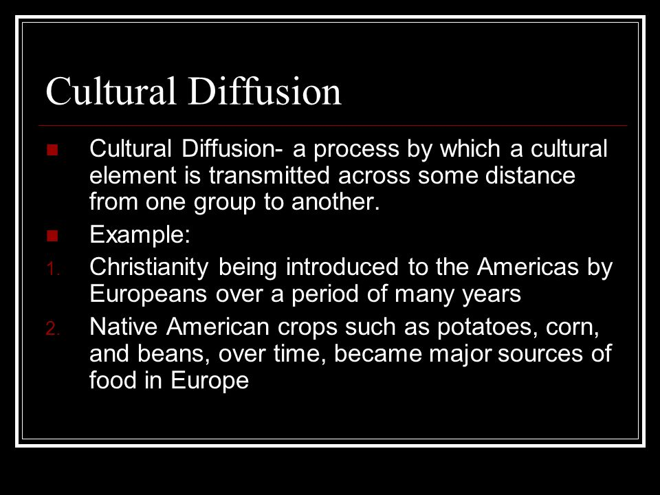 Cultural Diffusion Cultural Diffusion- a process by which a cultural element is transmitted across some distance from one group to another. Example: 1