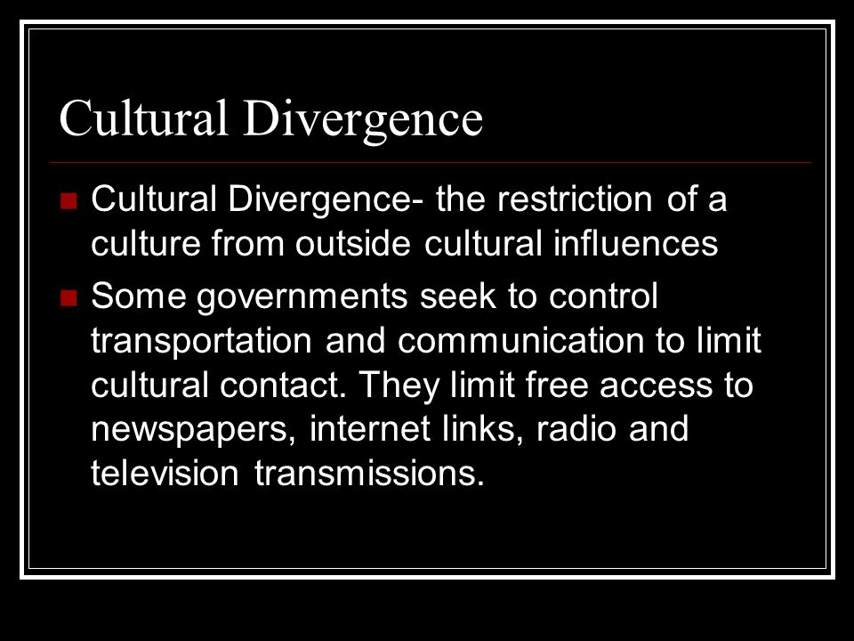 Cultural Divergence Cultural Divergence- the restriction of a culture from outside cultural influences Some governments seek to control transportation
