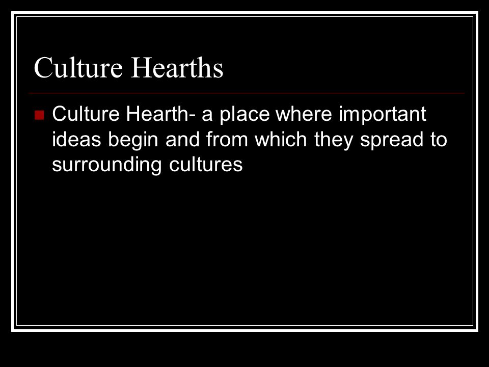 Culture Hearths Culture Hearth- a place where important ideas begin and from which they spread to surrounding cultures