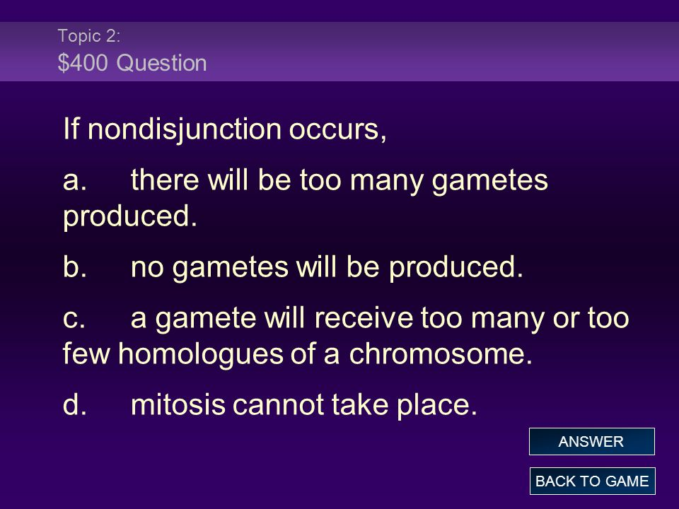 Topic 2: $400 Question If nondisjunction occurs, a.there will be too many gametes produced. b.no gametes will be produced. c.a gamete will receive too