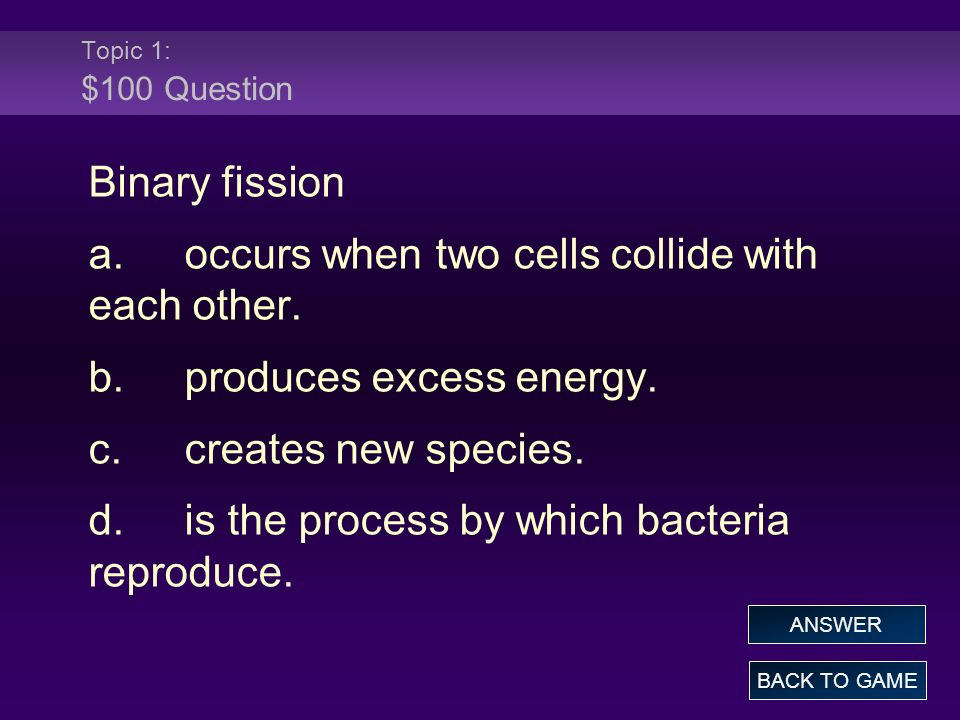 Topic 1: $100 Question Binary fission a.occurs when two cells collide with each other. b.produces excess energy. c.creates new species. d.is the proce