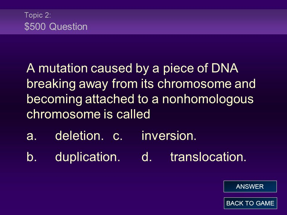 Topic 2: $500 Question A mutation caused by a piece of DNA breaking away from its chromosome and becoming attached to a nonhomologous chromosome is ca