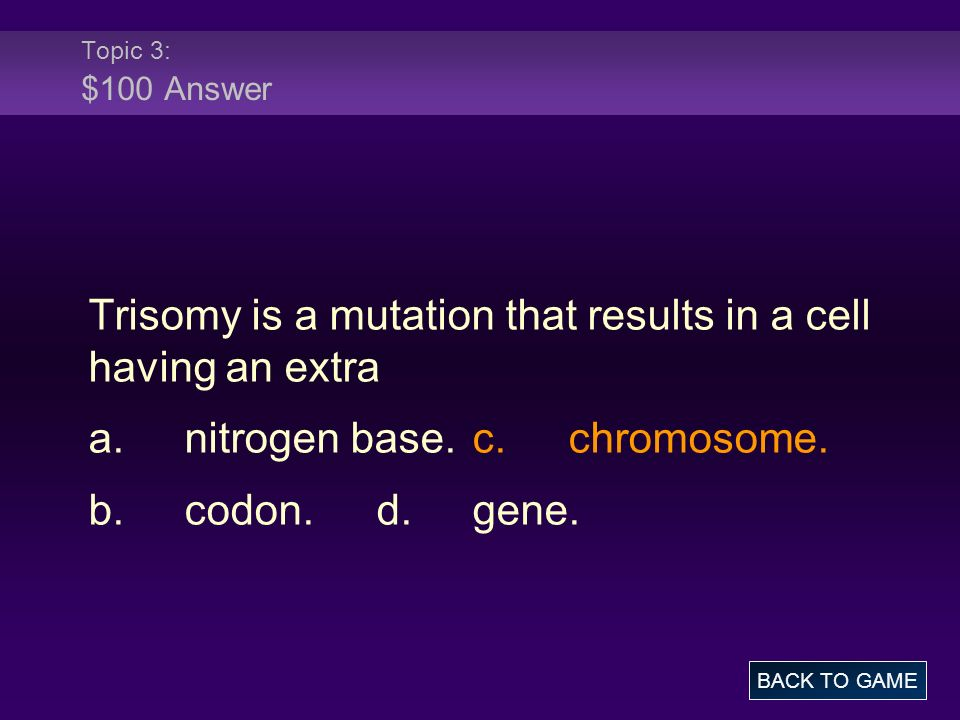 Topic 3: $100 Answer Trisomy is a mutation that results in a cell having an extra a.nitrogen base.c.chromosome. b.codon.d.gene. BACK TO GAME