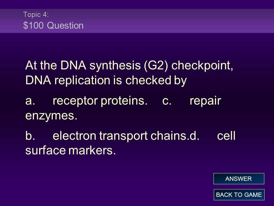 Topic 4: $100 Question At the DNA synthesis (G2) checkpoint, DNA replication is checked by a.receptor proteins.c.repair enzymes. b.electron transport