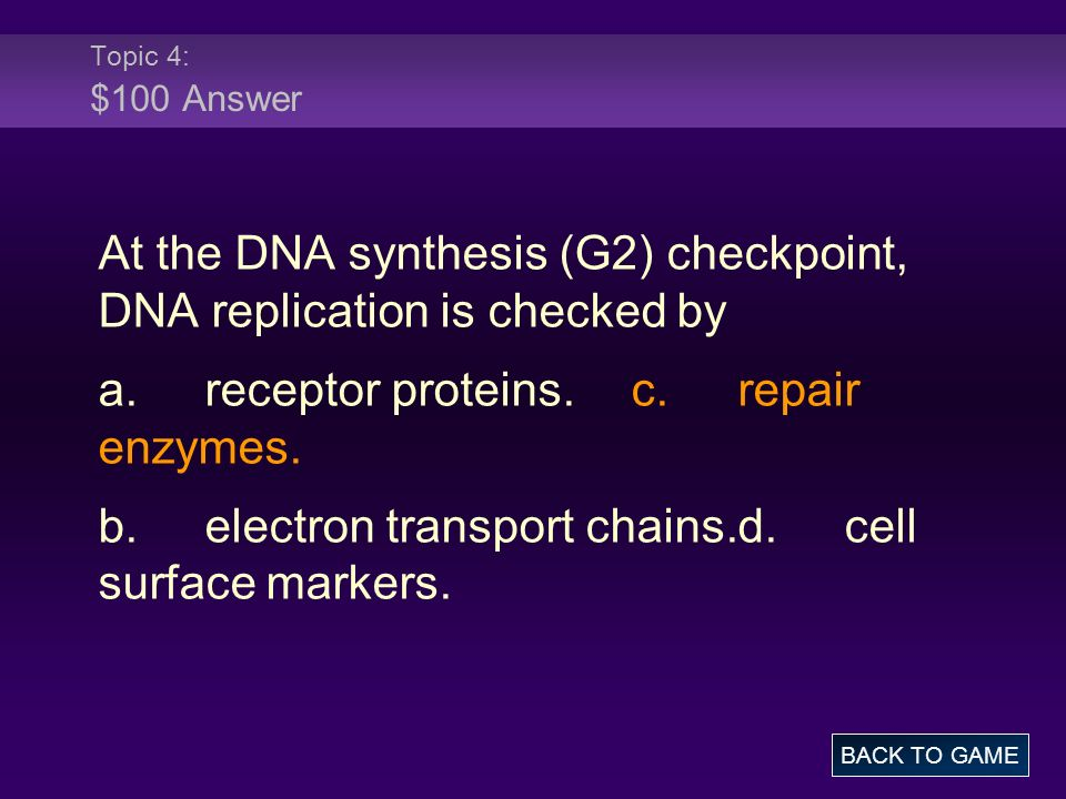 Topic 4: $100 Answer At the DNA synthesis (G2) checkpoint, DNA replication is checked by a.receptor proteins.c.repair enzymes. b.electron transport ch
