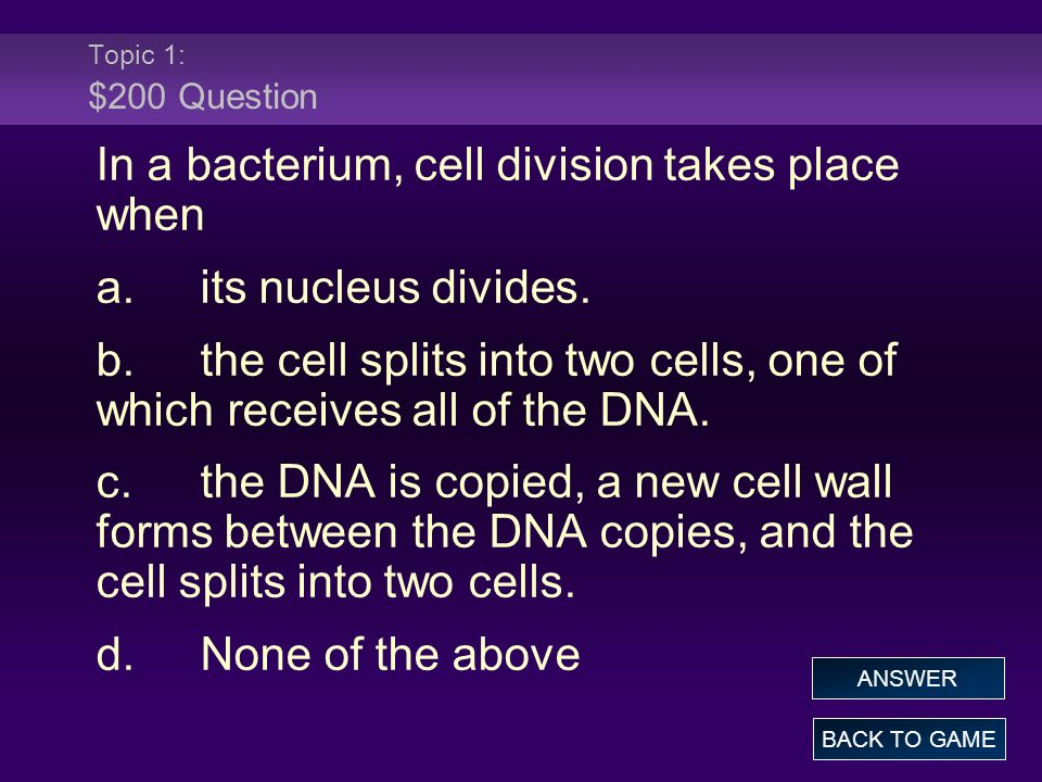 Topic 1: $200 Question In a bacterium, cell division takes place when a.its nucleus divides. b.the cell splits into two cells, one of which receives a