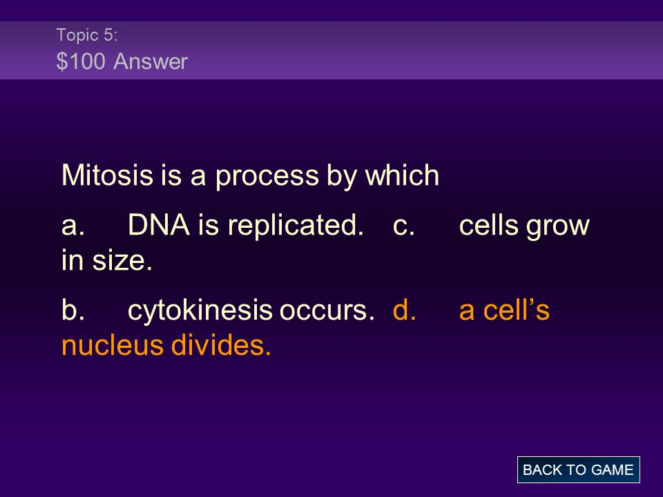 Topic 5: $100 Answer Mitosis is a process by which a.DNA is replicated.c.cells grow in size. b.cytokinesis occurs.d.a cells nucleus divides. BACK TO G