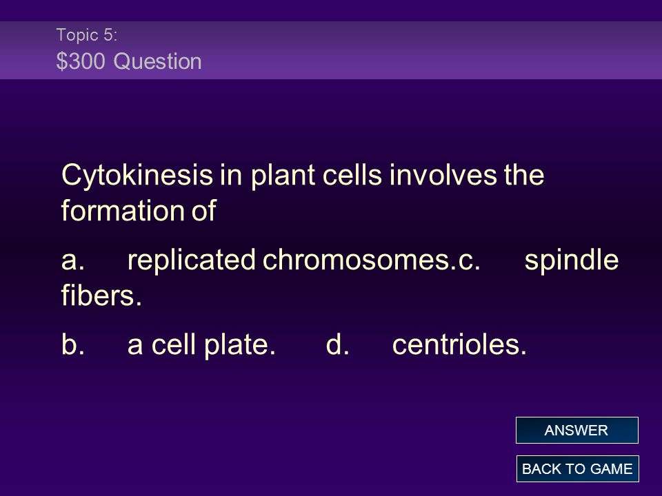 Topic 5: $300 Question Cytokinesis in plant cells involves the formation of a.replicated chromosomes.c.spindle fibers. b.a cell plate.d.centrioles. BA
