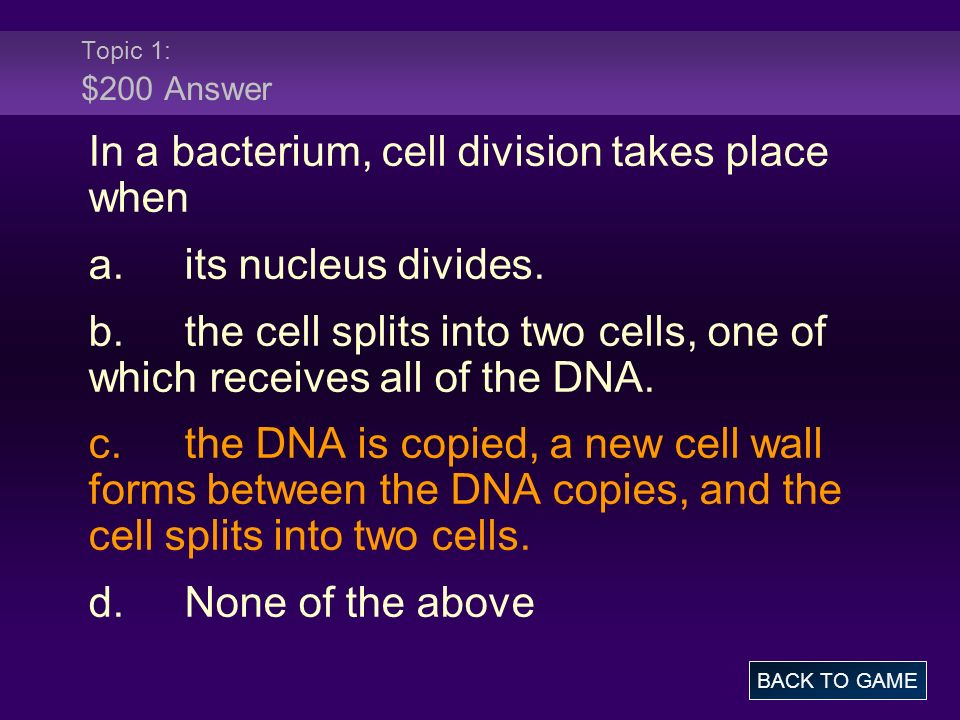 Topic 1: $200 Answer In a bacterium, cell division takes place when a.its nucleus divides. b.the cell splits into two cells, one of which receives all