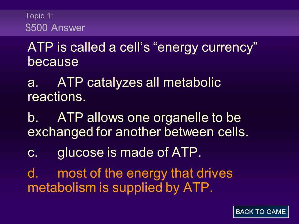Topic 1: $500 Answer ATP is called a cells energy currency because a.ATP catalyzes all metabolic reactions. b.ATP allows one organelle to be exchanged