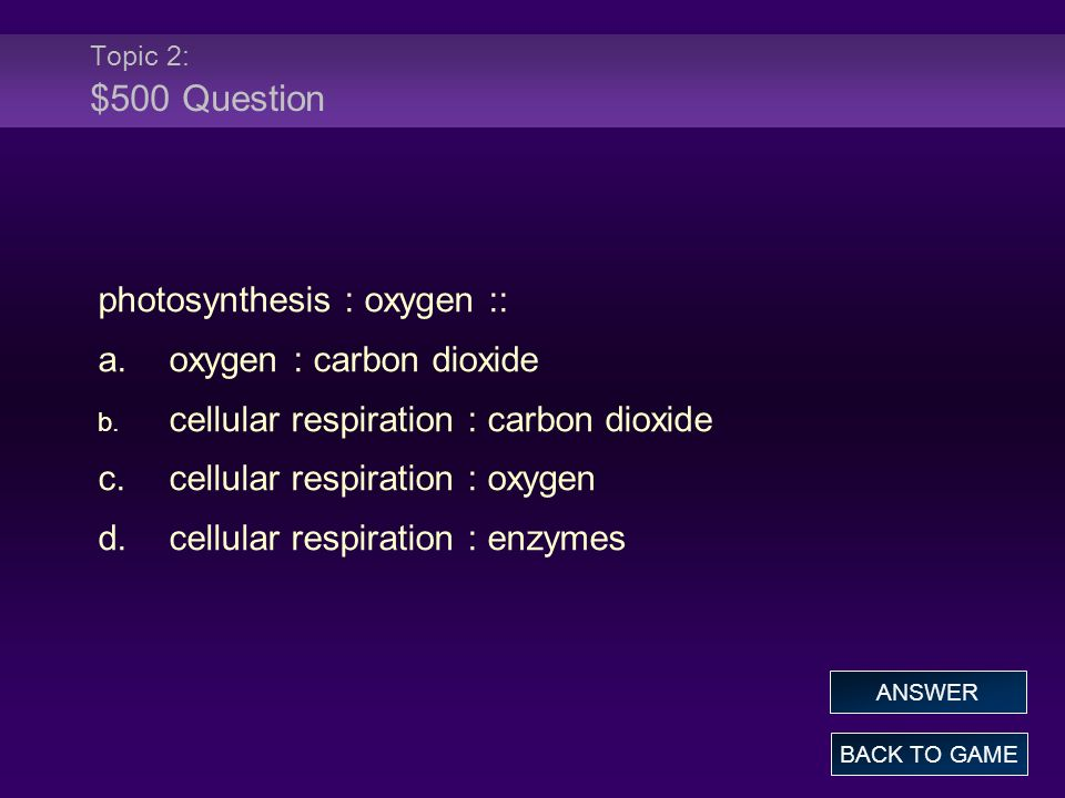 Topic 2: $500 Question photosynthesis : oxygen :: a.oxygen : carbon dioxide b. cellular respiration : carbon dioxide c.cellular respiration : oxygen d
