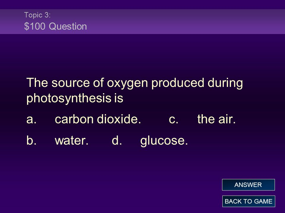 Topic 3: $100 Question The source of oxygen produced during photosynthesis is a.carbon dioxide.c.the air. b.water.d.glucose. BACK TO GAME ANSWER