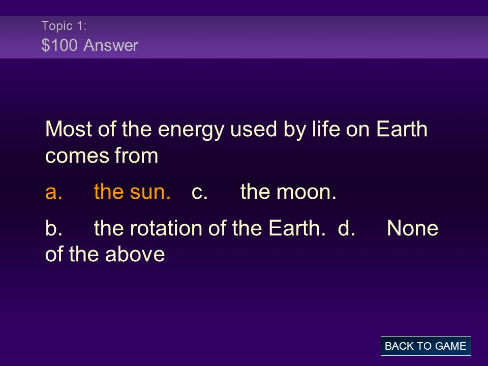 Topic 1: $100 Answer Most of the energy used by life on Earth comes from a.the sun.c.the moon. b.the rotation of the Earth.d.None of the above BACK TO