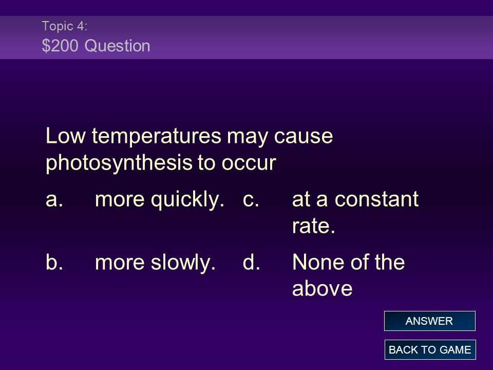 Topic 4: $200 Question Low temperatures may cause photosynthesis to occur a.more quickly.c.at a constant rate. b.more slowly.d.None of the above BACK