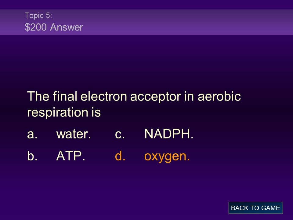 Topic 5: $200 Answer The final electron acceptor in aerobic respiration is a.water.c.NADPH. b.ATP.d.oxygen. BACK TO GAME