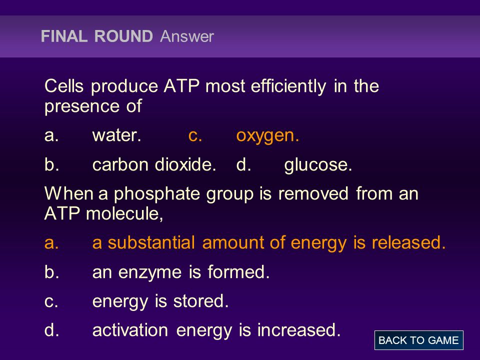 FINAL ROUND Answer Cells produce ATP most efficiently in the presence of a.water.c.oxygen. b.carbon dioxide.d.glucose. When a phosphate group is remov