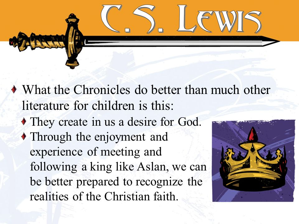 What the Chronicles do better than much other literature for children is this: They create in us a desire for God. Through the enjoyment and experienc
