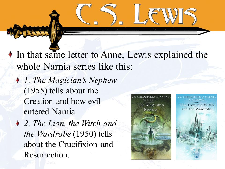 In that same letter to Anne, Lewis explained the whole Narnia series like this: 1. The Magicians Nephew (1955) tells about the Creation and how evil e