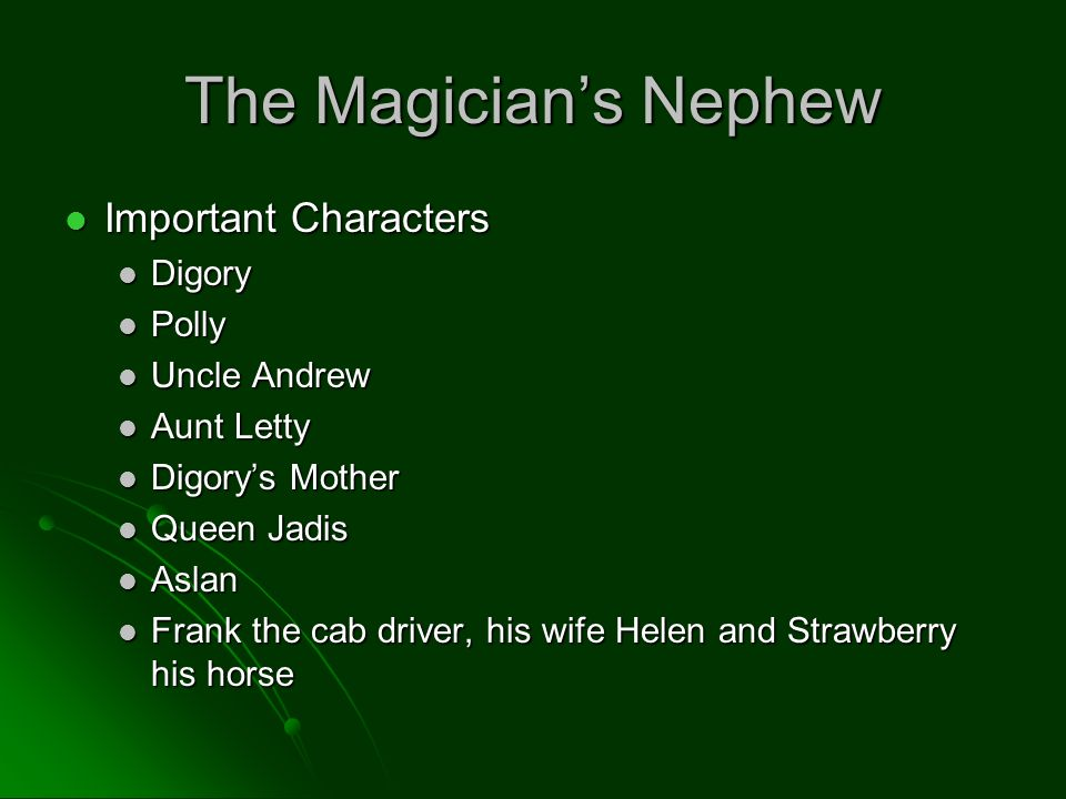 The Magicians Nephew Important Characters Important Characters Digory Digory Polly Polly Uncle Andrew Uncle Andrew Aunt Letty Aunt Letty Digorys Mother Digorys Mother Queen Jadis Queen Jadis Aslan Aslan Frank the cab driver, his wife Helen and Strawberry his horse Frank the cab driver, his wife Helen and Strawberry his horse