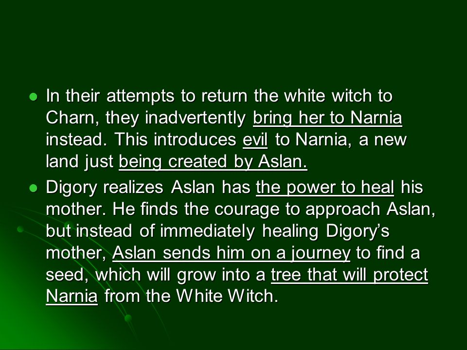 In their attempts to return the white witch to Charn, they inadvertently bring her to Narnia instead. This introduces evil to Narnia, a new land just
