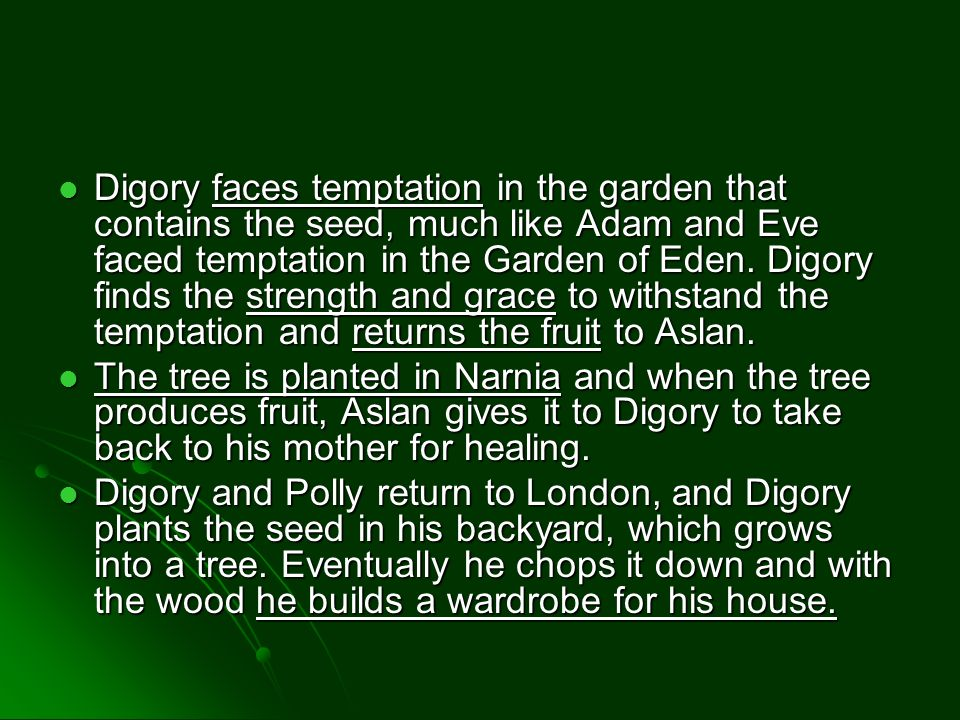 Digory faces temptation in the garden that contains the seed, much like Adam and Eve faced temptation in the Garden of Eden. Digory finds the strength