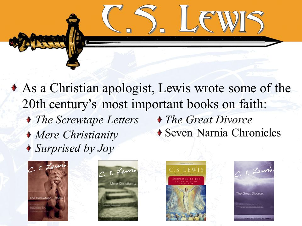 As a Christian apologist, Lewis wrote some of the 20th centurys most important books on faith: The Great DivorceThe Screwtape Letters Surprised by Joy Mere Christianity Seven Narnia Chronicles