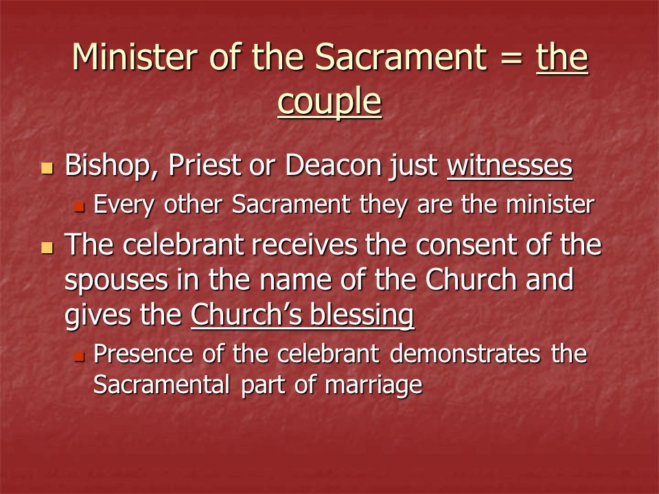 Minister of the Sacrament = the couple Bishop, Priest or Deacon just witnesses Bishop, Priest or Deacon just witnesses Every other Sacrament they are
