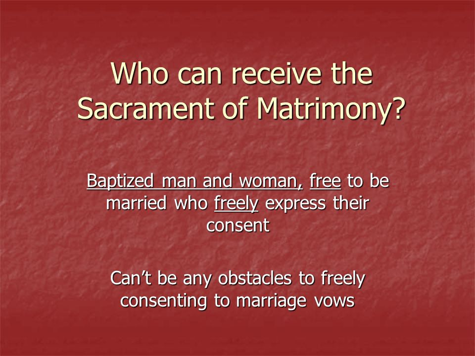 Who can receive the Sacrament of Matrimony? Baptized man and woman, free to be married who freely express their consent Cant be any obstacles to freel