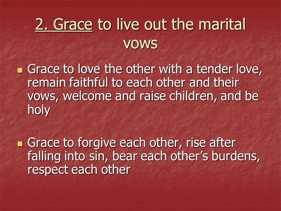 2. Grace to live out the marital vows Grace to love the other with a tender love, remain faithful to each other and their vows, welcome and raise chil