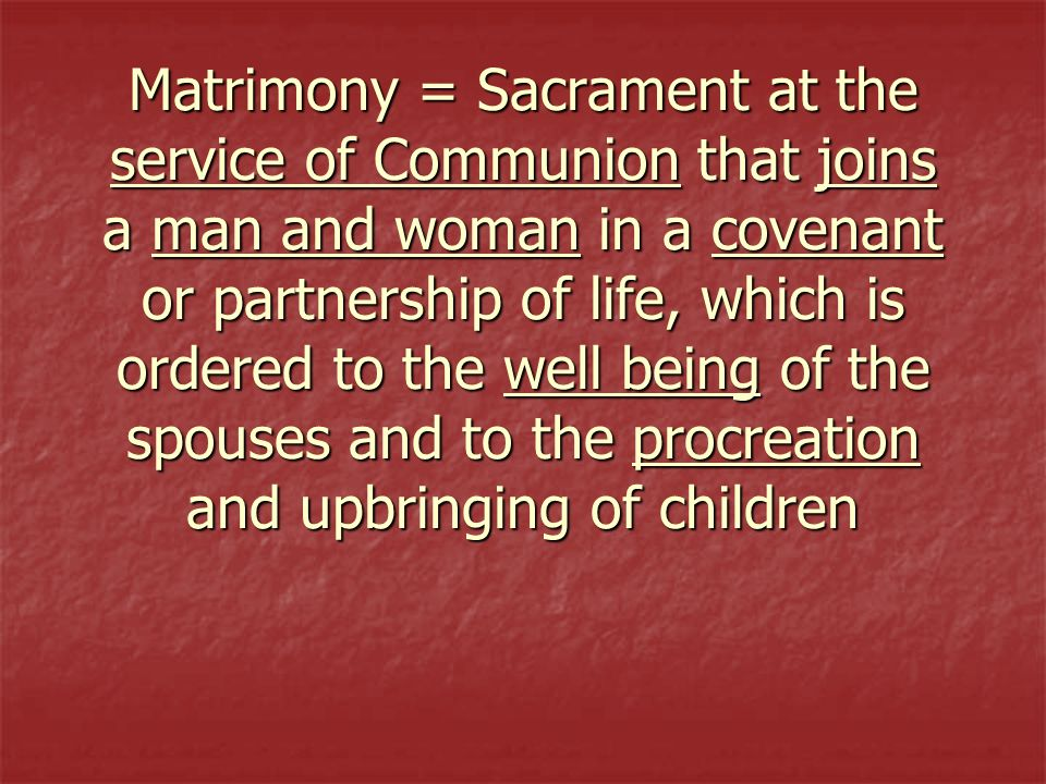 Matrimony = Sacrament at the service of Communion that joins a man and woman in a covenant or partnership of life, which is ordered to the well being