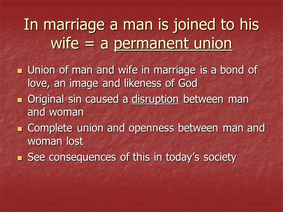 In marriage a man is joined to his wife = a permanent union Union of man and wife in marriage is a bond of love, an image and likeness of God Union of