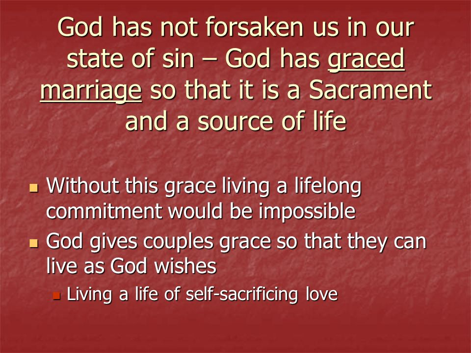 God has not forsaken us in our state of sin – God has graced marriage so that it is a Sacrament and a source of life Without this grace living a lifel
