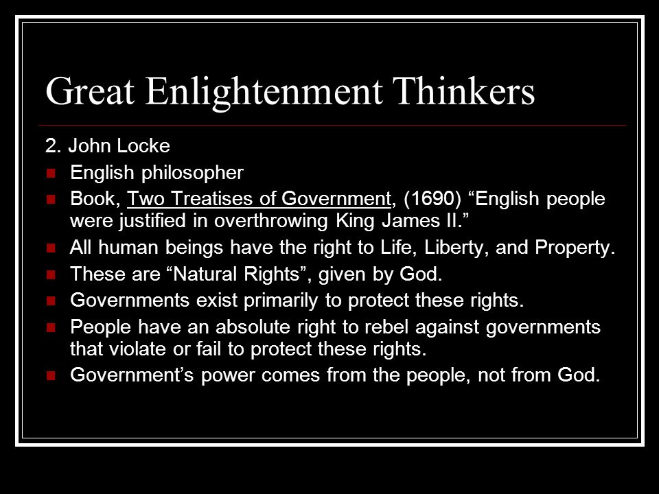 Great Enlightenment Thinkers 2. John Locke English philosopher Book, Two Treatises of Government, (1690) English people were justified in overthrowing