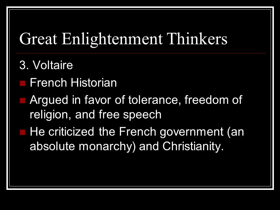 Great Enlightenment Thinkers 3. Voltaire French Historian Argued in favor of tolerance, freedom of religion, and free speech He criticized the French