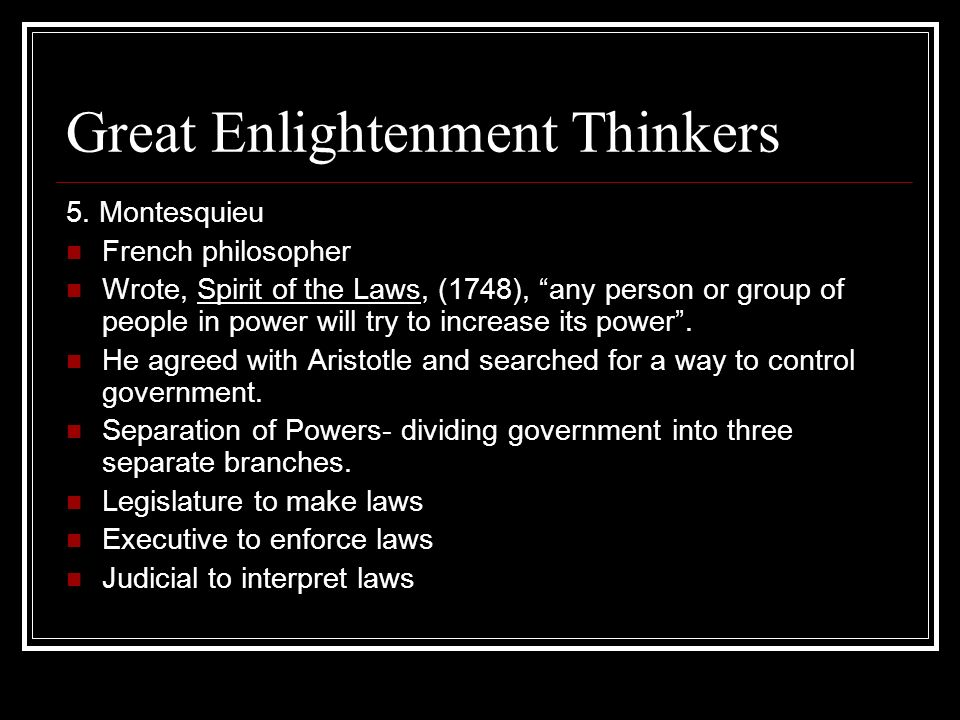 Great Enlightenment Thinkers 5. Montesquieu French philosopher Wrote, Spirit of the Laws, (1748), any person or group of people in power will try to i