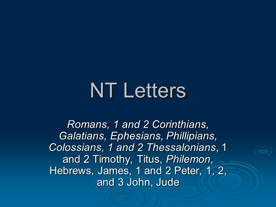 NT Letters Romans, 1 and 2 Corinthians, Galatians, Ephesians, Phillipians, Colossians, 1 and 2 Thessalonians, 1 and 2 Timothy, Titus, Philemon, Hebrews, James, 1 and 2 Peter, 1, 2, and 3 John, Jude