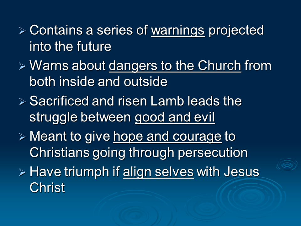 Contains a series of warnings projected into the future Contains a series of warnings projected into the future Warns about dangers to the Church from both inside and outside Warns about dangers to the Church from both inside and outside Sacrificed and risen Lamb leads the struggle between good and evil Sacrificed and risen Lamb leads the struggle between good and evil Meant to give hope and courage to Christians going through persecution Meant to give hope and courage to Christians going through persecution Have triumph if align selves with Jesus Christ Have triumph if align selves with Jesus Christ