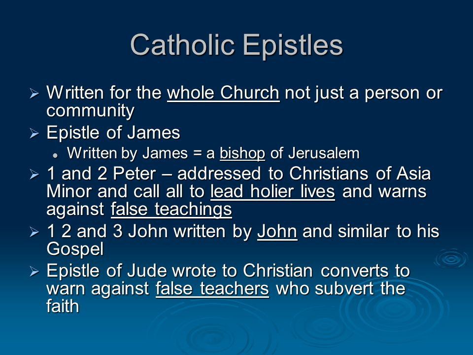Catholic Epistles Written for the whole Church not just a person or community Written for the whole Church not just a person or community Epistle of James Epistle of James Written by James = a bishop of Jerusalem Written by James = a bishop of Jerusalem 1 and 2 Peter – addressed to Christians of Asia Minor and call all to lead holier lives and warns against false teachings 1 and 2 Peter – addressed to Christians of Asia Minor and call all to lead holier lives and warns against false teachings 1 2 and 3 John written by John and similar to his Gospel 1 2 and 3 John written by John and similar to his Gospel Epistle of Jude wrote to Christian converts to warn against false teachers who subvert the faith Epistle of Jude wrote to Christian converts to warn against false teachers who subvert the faith