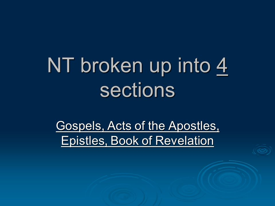 NT broken up into 4 sections Gospels, Acts of the Apostles, Epistles, Book of Revelation
