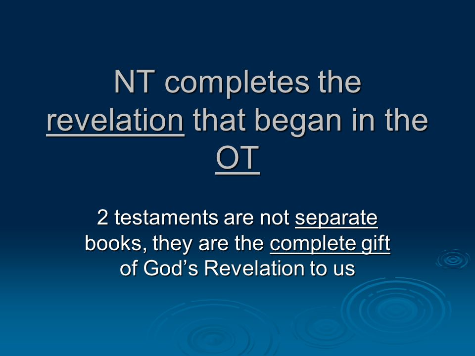 NT completes the revelation that began in the OT 2 testaments are not separate books, they are the complete gift of Gods Revelation to us