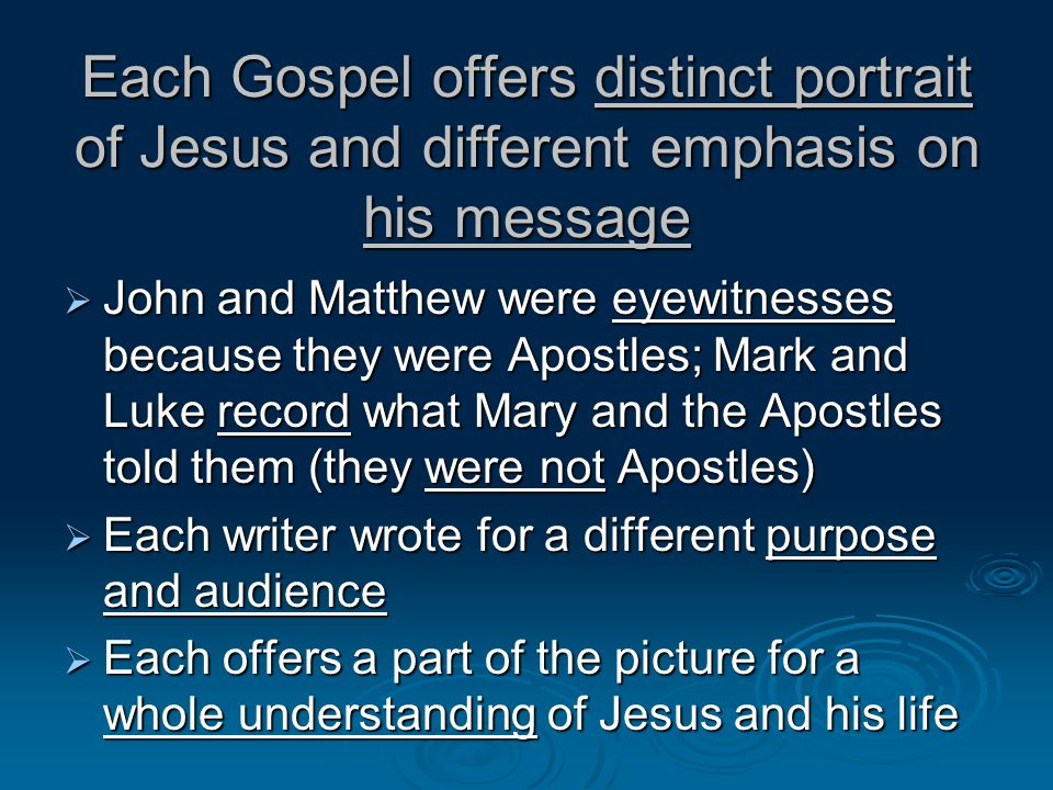 Each Gospel offers distinct portrait of Jesus and different emphasis on his message John and Matthew were eyewitnesses because they were Apostles; Mar